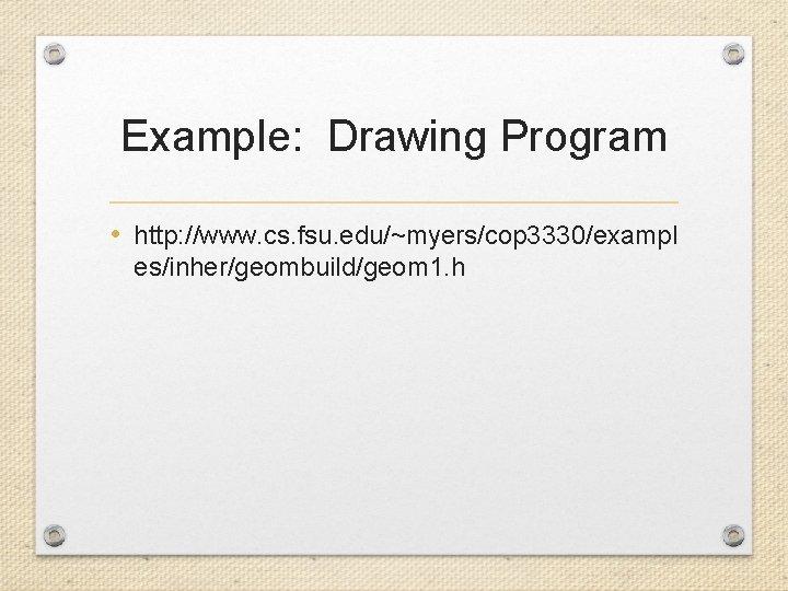 Example: Drawing Program • http: //www. cs. fsu. edu/~myers/cop 3330/exampl es/inher/geombuild/geom 1. h