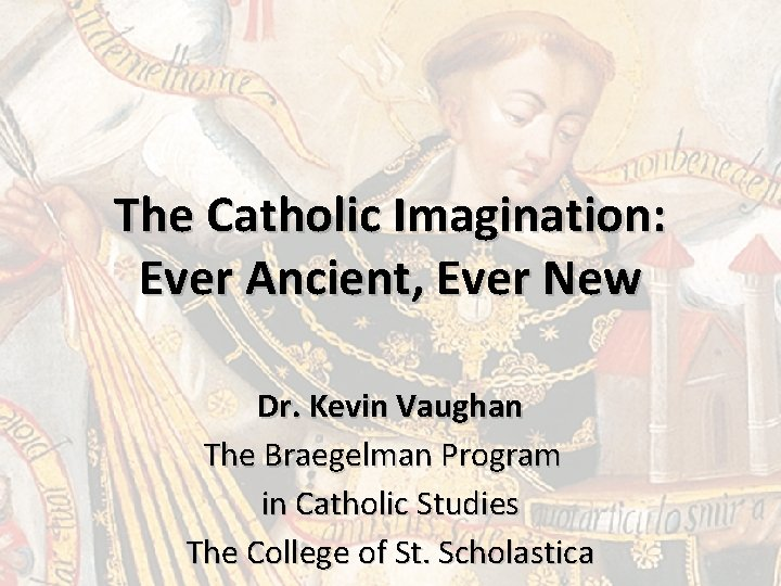 The Catholic Imagination: Ever Ancient, Ever New Dr. Kevin Vaughan The Braegelman Program in