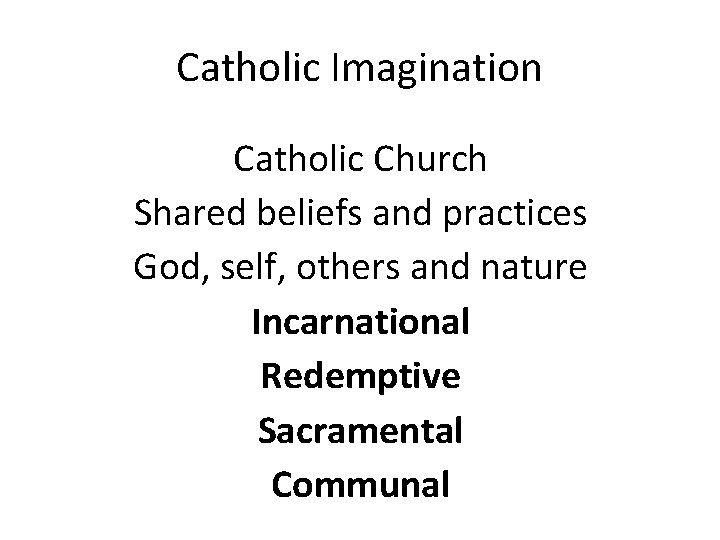 Catholic Imagination Catholic Church Shared beliefs and practices God, self, others and nature Incarnational