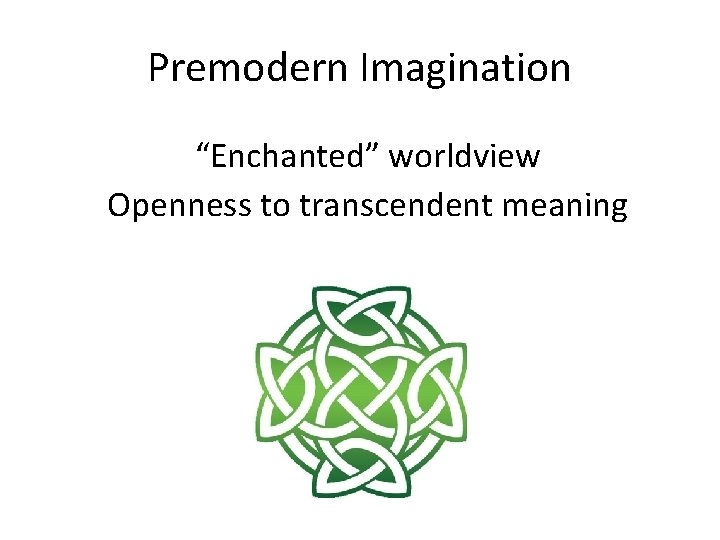 """Premodern Imagination """"Enchanted"""" worldview Openness to transcendent meaning"""