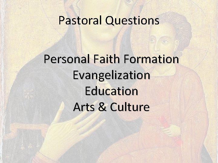 Pastoral Questions Personal Faith Formation Evangelization Education Arts & Culture