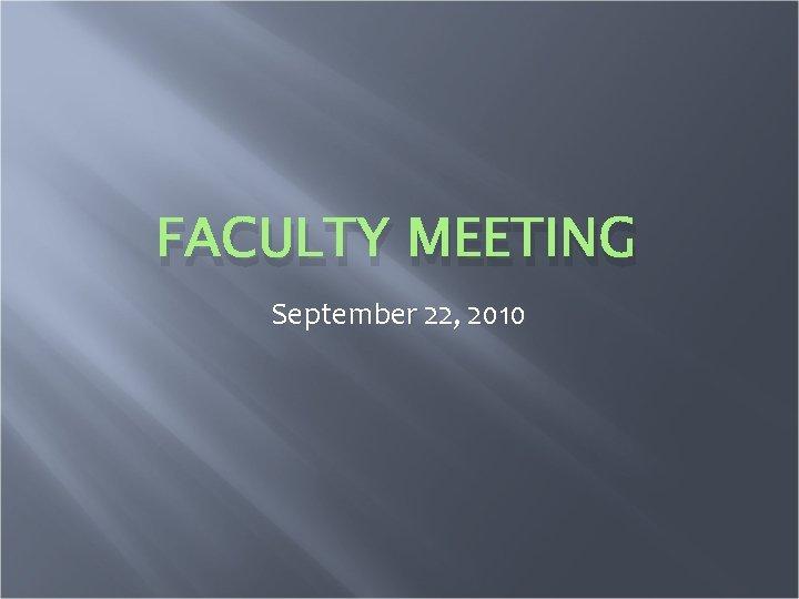FACULTY MEETING September 22, 2010