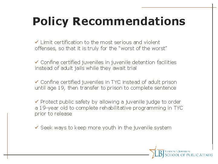 Policy Recommendations ü Limit certification to the most serious and violent offenses, so that