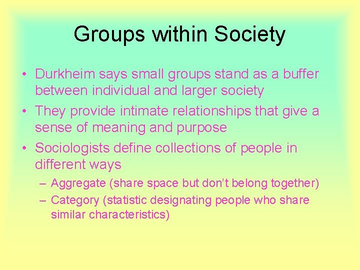 Groups within Society • Durkheim says small groups stand as a buffer between individual