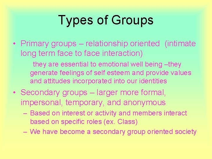 Types of Groups • Primary groups – relationship oriented (intimate long term face to