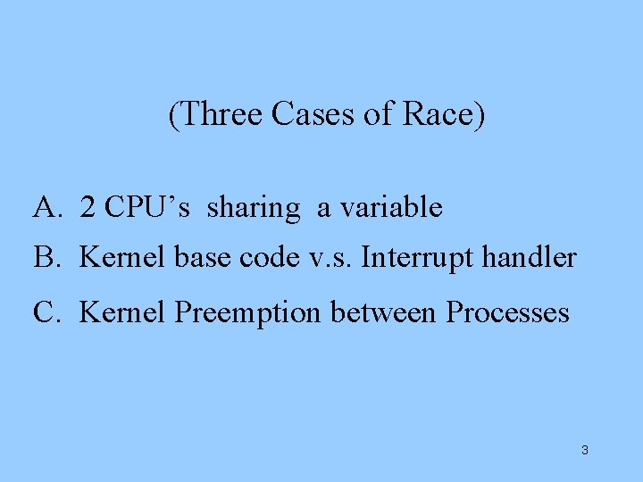 (Three Cases of Race) A. 2 CPU's sharing a variable B. Kernel base code