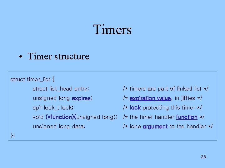Timers • Timer structure struct timer_list { struct list_head entry; /* timers are part