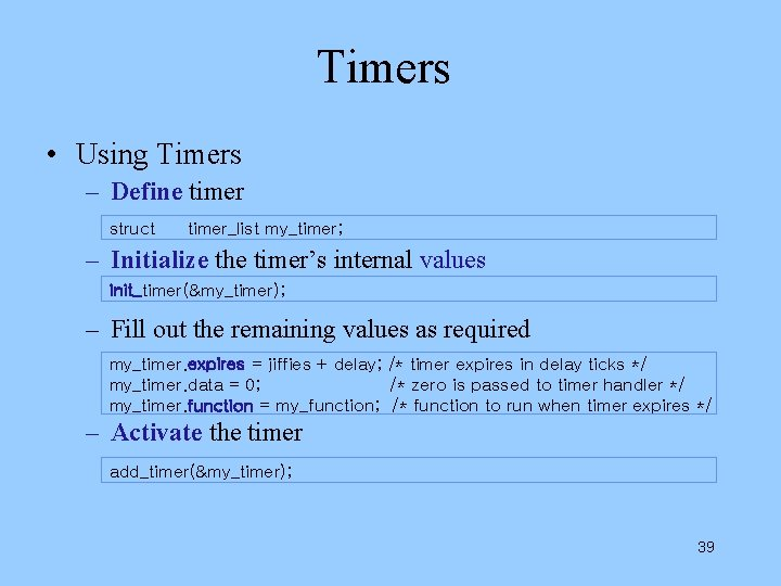 Timers • Using Timers – Define timer struct timer_list my_timer; – Initialize the timer's