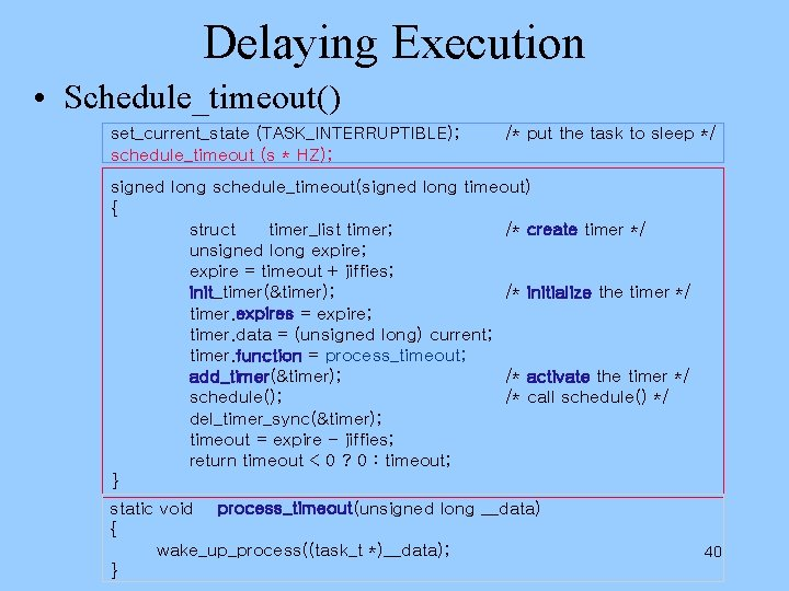 Delaying Execution • Schedule_timeout() set_current_state (TASK_INTERRUPTIBLE); schedule_timeout (s * HZ); /* put the task
