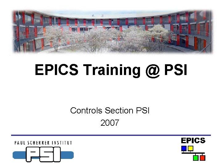 EPICS Training @ PSI Controls Section PSI 2007
