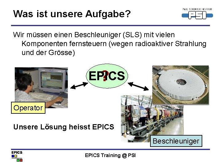 Was ist unsere Aufgabe? Wir müssen einen Beschleuniger (SLS) mit vielen Komponenten fernsteuern (wegen