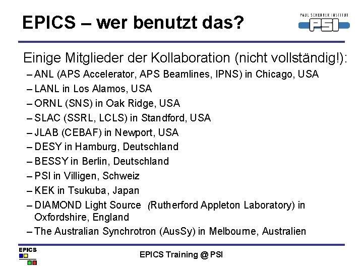 EPICS – wer benutzt das? Einige Mitglieder Kollaboration (nicht vollständig!): – ANL (APS Accelerator,