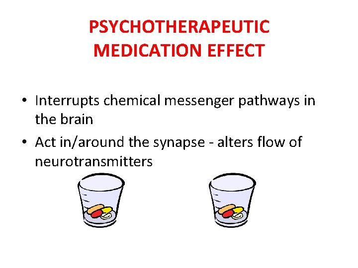 PSYCHOTHERAPEUTIC MEDICATION EFFECT • Interrupts chemical messenger pathways in the brain • Act in/around