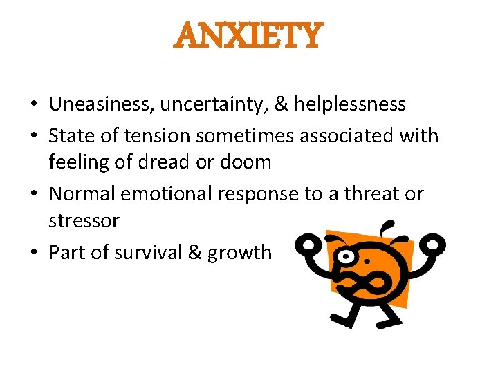 ANXIETY • Uneasiness, uncertainty, & helplessness • State of tension sometimes associated with feeling