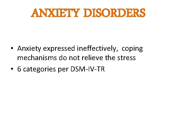ANXIETY DISORDERS • Anxiety expressed ineffectively, coping mechanisms do not relieve the stress •