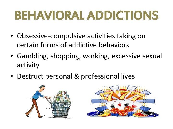 BEHAVIORAL ADDICTIONS • Obsessive-compulsive activities taking on certain forms of addictive behaviors • Gambling,