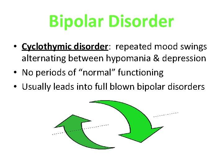 Bipolar Disorder • Cyclothymic disorder: repeated mood swings alternating between hypomania & depression •