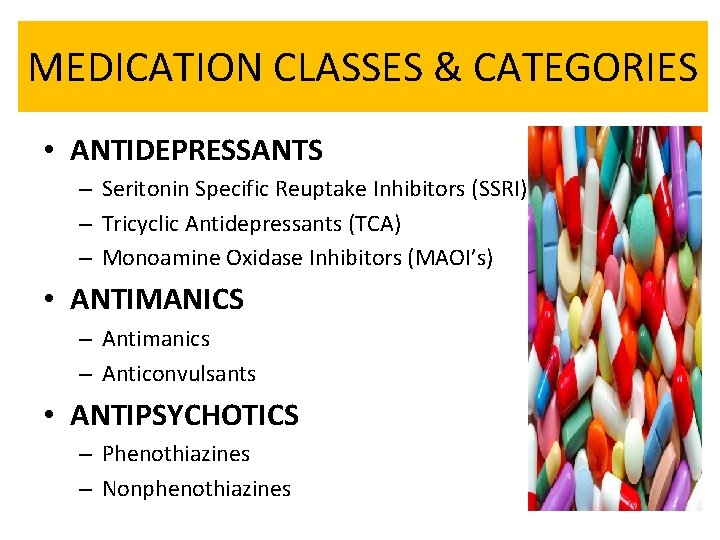 MEDICATION CLASSES & CATEGORIES • ANTIDEPRESSANTS – Seritonin Specific Reuptake Inhibitors (SSRI) – Tricyclic