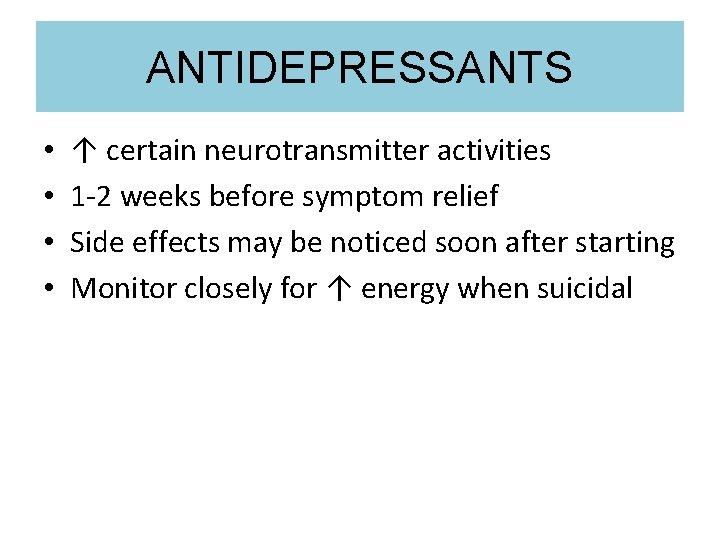 ANTIDEPRESSANTS • • ↑ certain neurotransmitter activities 1 -2 weeks before symptom relief Side
