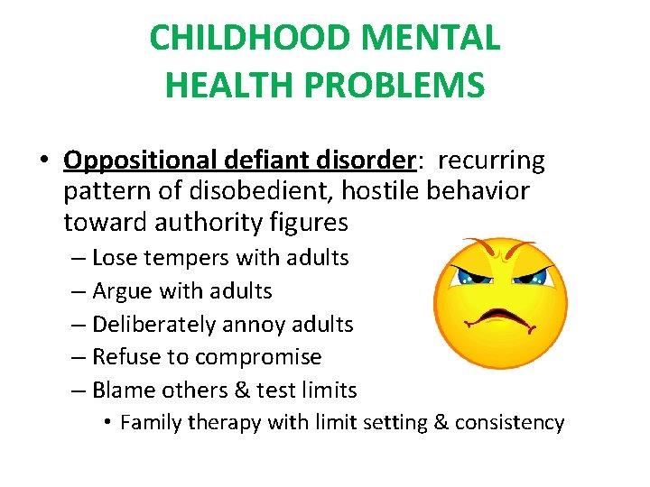 CHILDHOOD MENTAL HEALTH PROBLEMS • Oppositional defiant disorder: recurring pattern of disobedient, hostile behavior