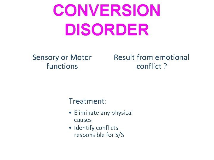 CONVERSION DISORDER Sensory or Motor functions Result from emotional conflict ? Treatment: • Eliminate