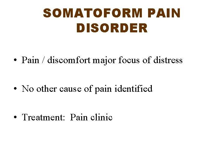 SOMATOFORM PAIN DISORDER • Pain / discomfort major focus of distress • No other