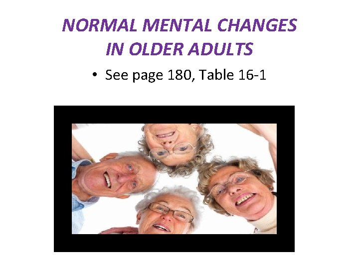 NORMAL MENTAL CHANGES IN OLDER ADULTS • See page 180, Table 16 -1