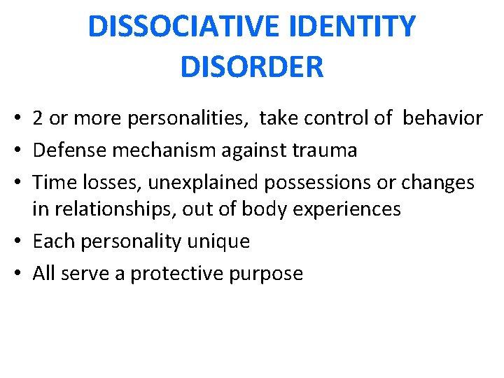 DISSOCIATIVE IDENTITY DISORDER • 2 or more personalities, take control of behavior • Defense