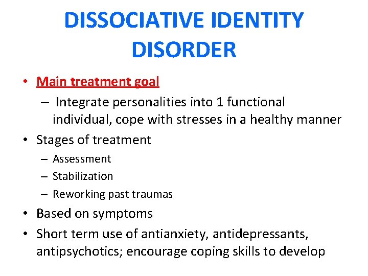 DISSOCIATIVE IDENTITY DISORDER • Main treatment goal – Integrate personalities into 1 functional individual,