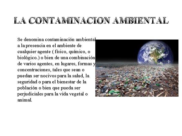 LA CONTAMINACION AMBIENTAL Se denomina contaminación ambiental a la presencia en el ambiente de