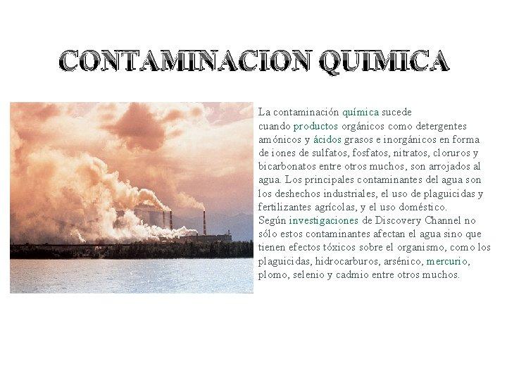 CONTAMINACION QUIMICA La contaminación química sucede cuando productos orgánicos como detergentes amónicos y ácidos