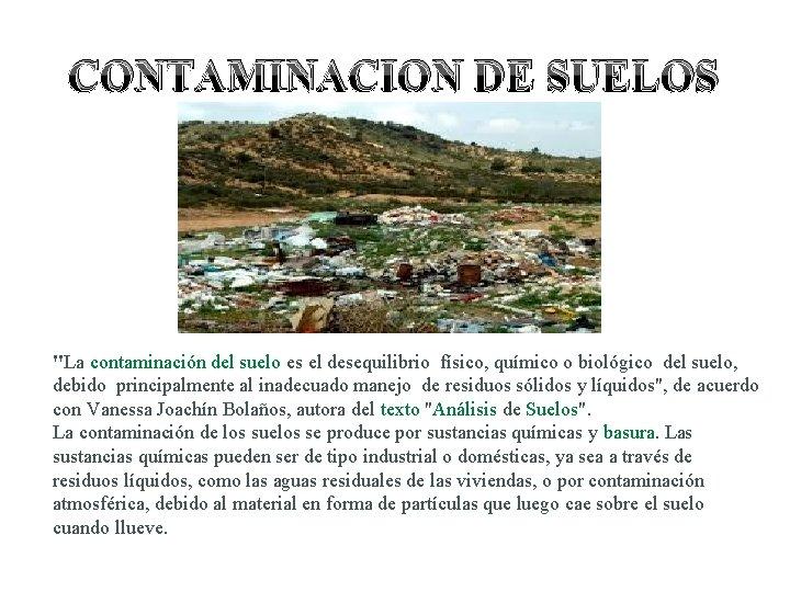 """CONTAMINACION DE SUELOS """"La contaminación del suelo es el desequilibrio físico, químico o biológico"""