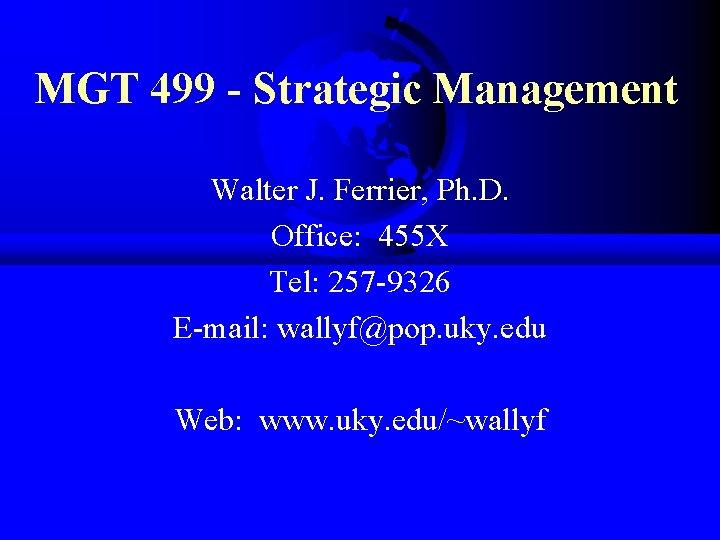 MGT 499 - Strategic Management Walter J. Ferrier, Ph. D. Office: 455 X Tel: