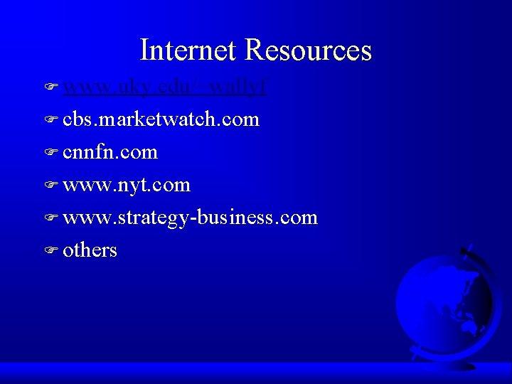 Internet Resources F www. uky. edu/~wallyf F cbs. marketwatch. com F cnnfn. com F