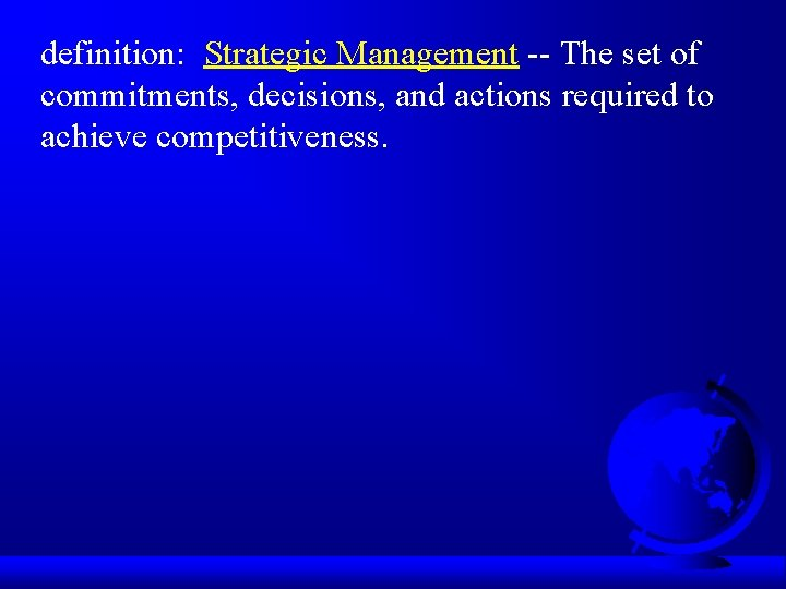 definition: Strategic Management -- The set of commitments, decisions, and actions required to achieve