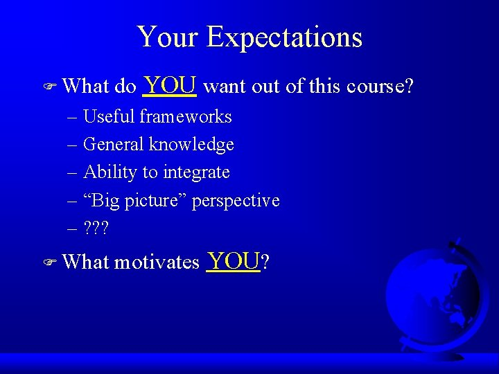 Your Expectations F What do YOU want out of this course? – Useful frameworks