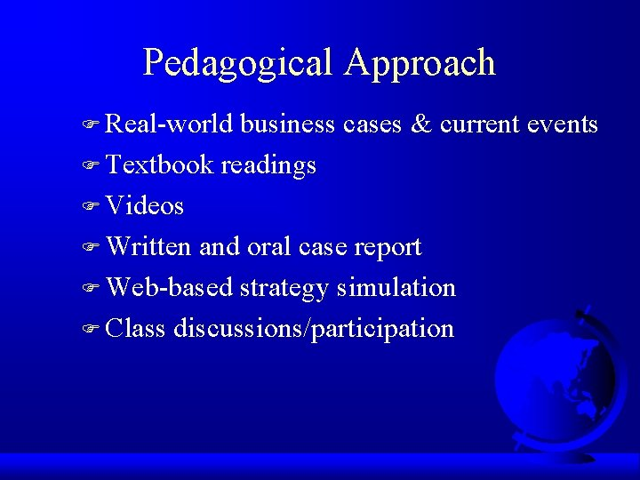 Pedagogical Approach F Real-world business cases & current events F Textbook readings F Videos