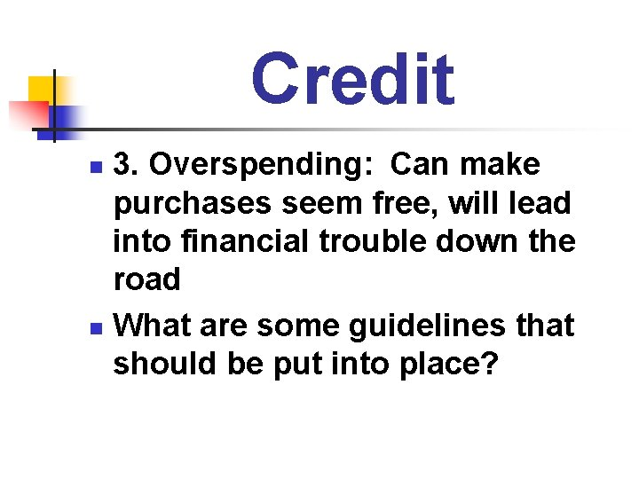 Credit 3. Overspending: Can make purchases seem free, will lead into financial trouble down