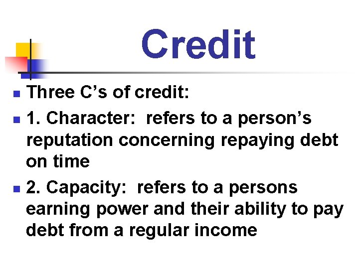 Credit Three C's of credit: n 1. Character: refers to a person's reputation concerning