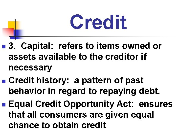 Credit 3. Capital: refers to items owned or assets available to the creditor if