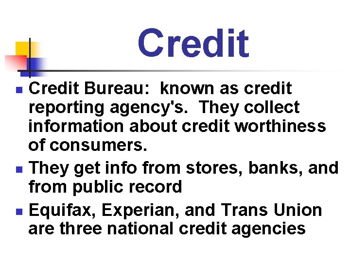 Credit Bureau: known as credit reporting agency's. They collect information about credit worthiness of