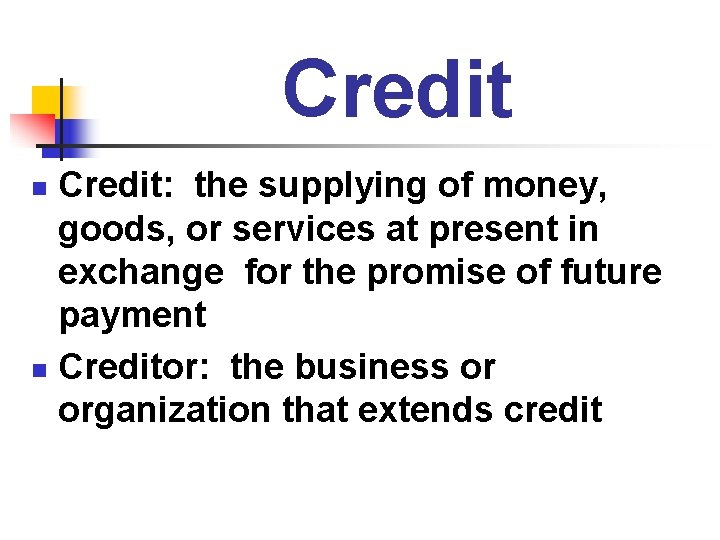 Credit: the supplying of money, goods, or services at present in exchange for the
