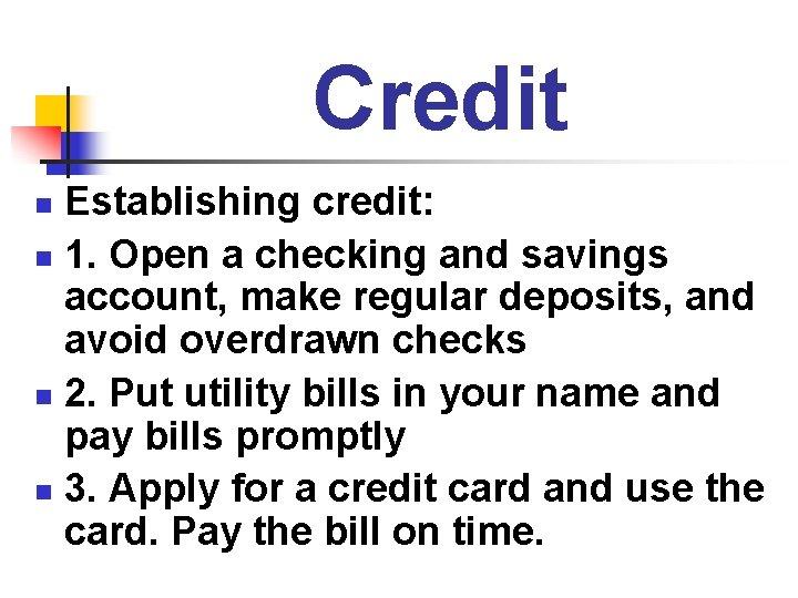 Credit Establishing credit: n 1. Open a checking and savings account, make regular deposits,