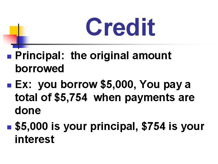 Credit Principal: the original amount borrowed n Ex: you borrow $5, 000, You pay