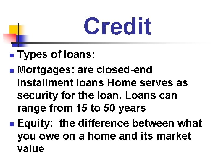 Credit Types of loans: n Mortgages: are closed-end installment loans Home serves as security