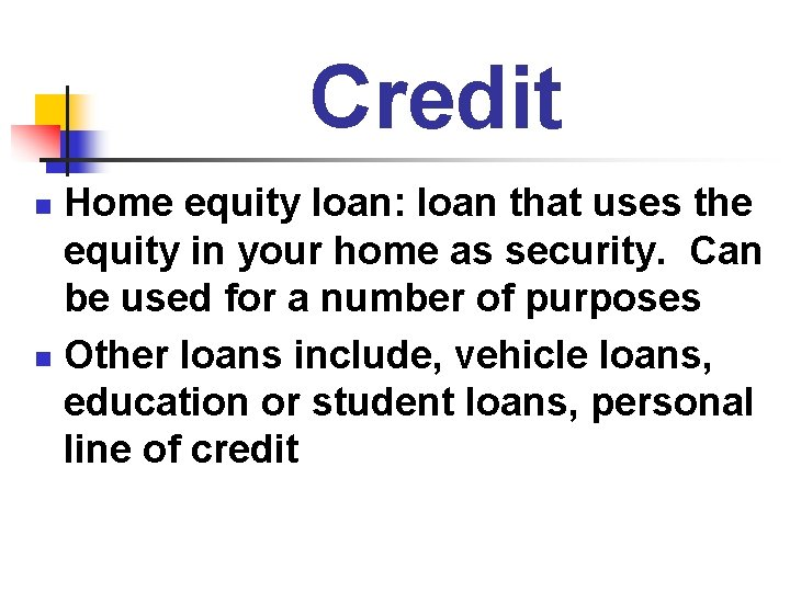 Credit Home equity loan: loan that uses the equity in your home as security.