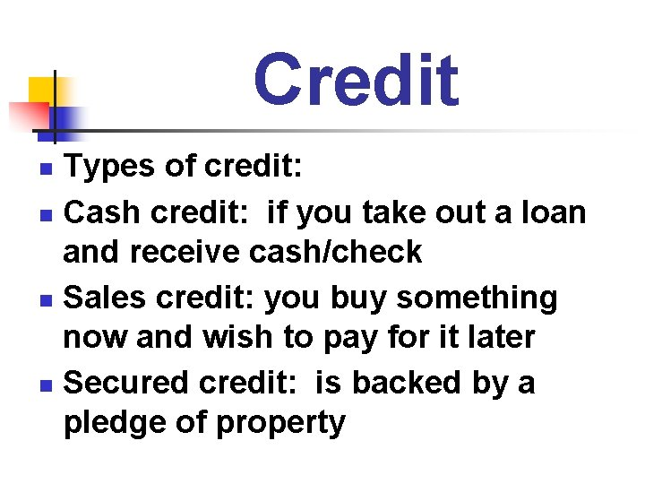 Credit Types of credit: n Cash credit: if you take out a loan and
