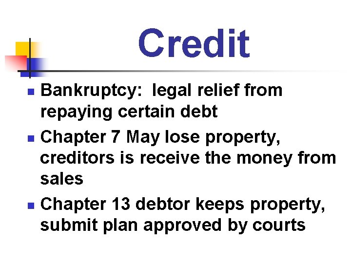 Credit Bankruptcy: legal relief from repaying certain debt n Chapter 7 May lose property,
