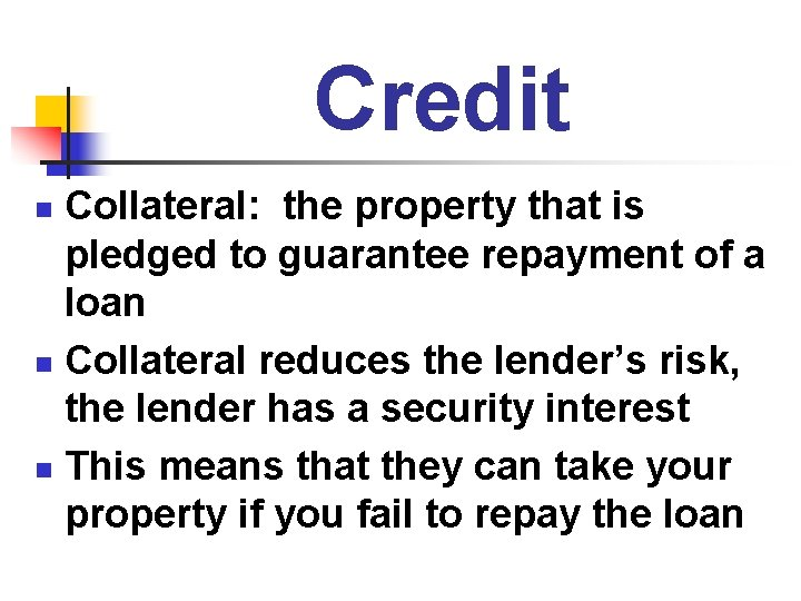 Credit Collateral: the property that is pledged to guarantee repayment of a loan n