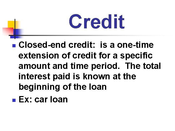 Credit Closed-end credit: is a one-time extension of credit for a specific amount and